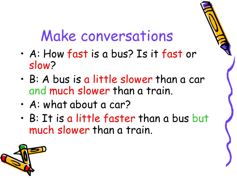 Make conversations A: How fast is a bus? Is it fast or slow? B: A bus is a little slower than a car and much slower than a train. A: what about a car?