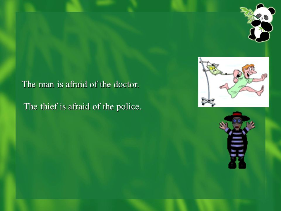 The man is afraid of the doctor. The thief is afraid of the police.