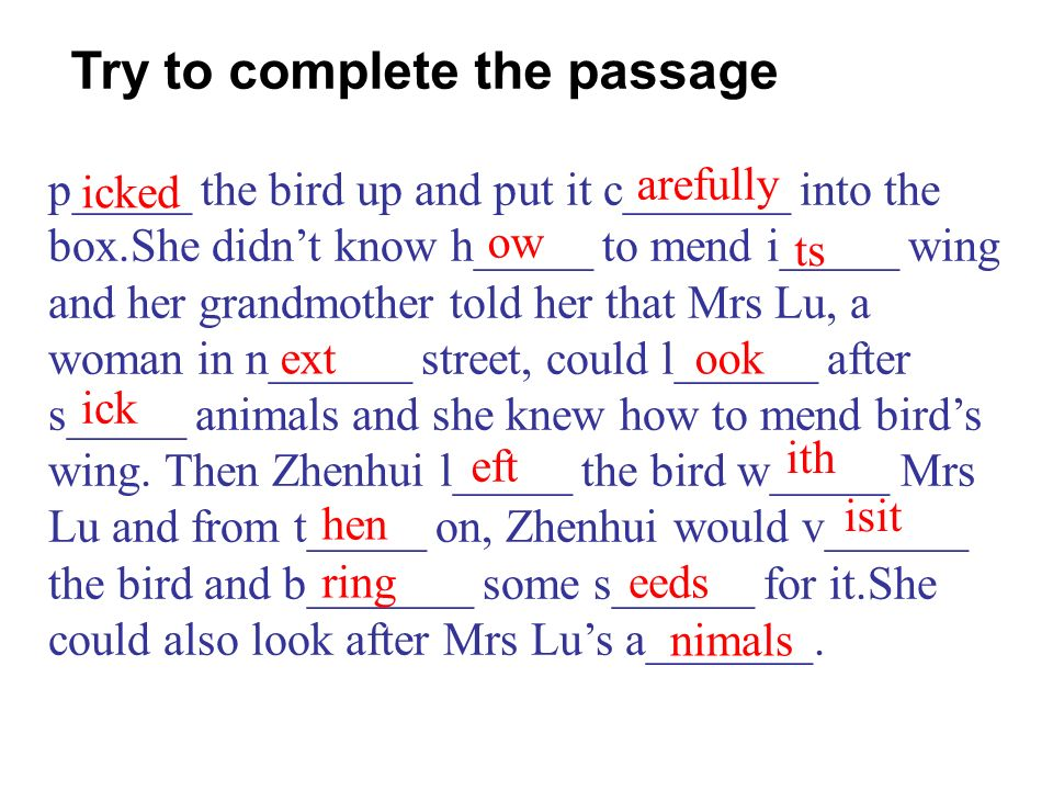 p_____ the bird up and put it c_______ into the box.She didnt know h_____ to mend i_____ wing and her grandmother told her that Mrs Lu, a woman in n______ street, could l______ after s_____ animals and she knew how to mend birds wing.