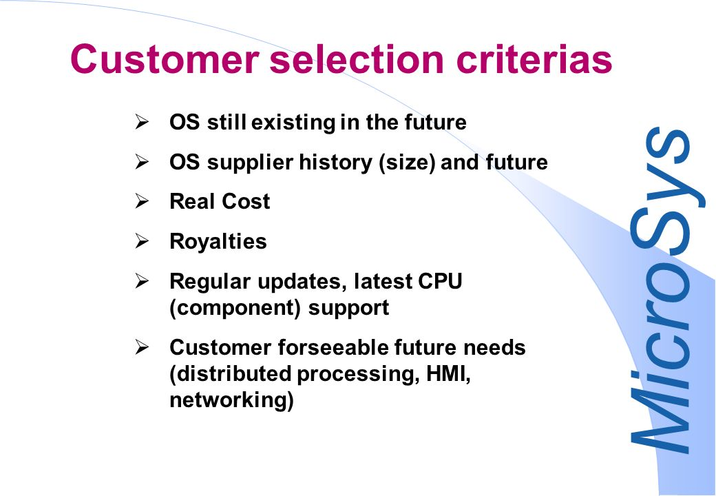 MicroSys OS still existing in the future OS supplier history (size) and future Real Cost Royalties Regular updates, latest CPU (component) support Customer forseeable future needs (distributed processing, HMI, networking) Customer selection criterias