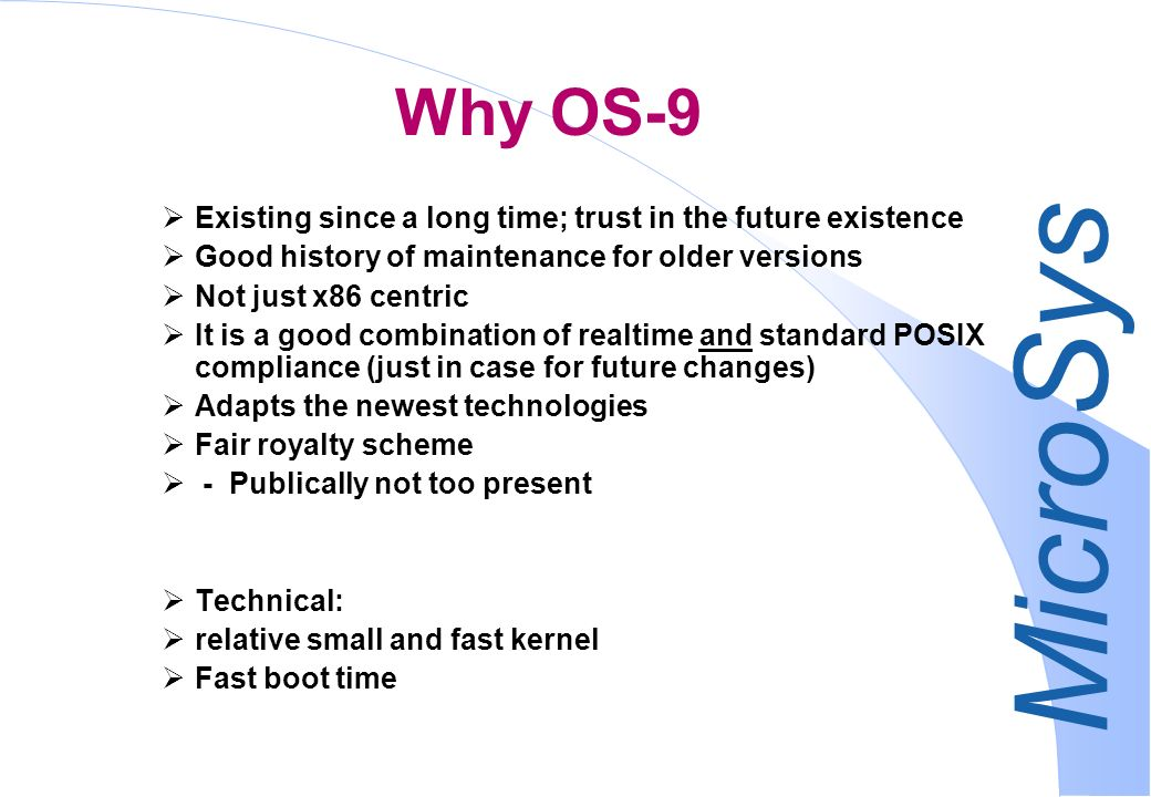 MicroSys Why OS-9 Existing since a long time; trust in the future existence Good history of maintenance for older versions Not just x86 centric It is a good combination of realtime and standard POSIX compliance (just in case for future changes) Adapts the newest technologies Fair royalty scheme - Publically not too present Technical: relative small and fast kernel Fast boot time
