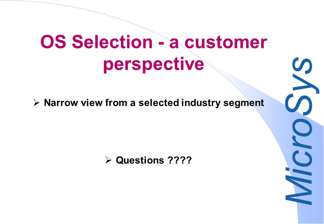 MicroSys OS Selection - a customer perspective Narrow view from a selected industry segment Questions