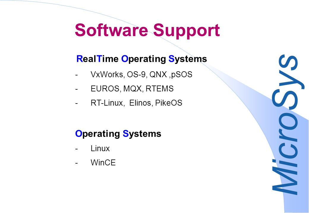 MicroSys RealTime Operating Systems -VxWorks, OS-9, QNX,pSOS -EUROS, MQX, RTEMS -RT-Linux, Elinos, PikeOS Operating Systems -Linux -WinCE Software Support