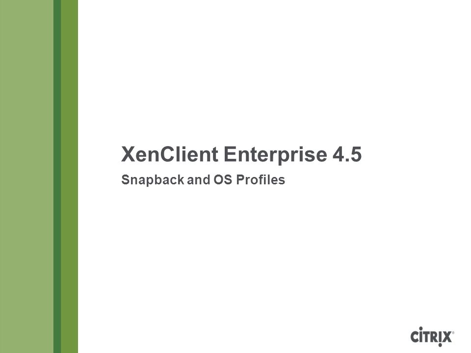 XenClient Enterprise 4.5 Snapback and OS Profiles Copyright © 2013 Citrix Page 2 Table of Contents Snapback, User and Local Disks, and OS ProfilesPage 3 System Disk LayeringPage 4 Read/Write and Read-Only LayersPage 5 System, User, and Local DisksPage 6 Data Preserved to User and Local DisksPage 7 Snapback Cycle for Deployed VMsPage 8 Snapback BenefitsPage 9 Snapback and Virus ProtectionPage 10 Snapback Consequences and Side EffectsPage 11 Disabling SnapbackPage 12 Snapback OptionsPage 13 Registry State FilesPage 14 Windows Registry Pseudo-LayeringPage 15 Offline Preservation and Restoration of Registry DataPage 16 How Registry Data Is Backed Up to SynchronizerPage 17 OS ProfilesPage 18 OS Profile DefinitionsPage 19 Sample OS Profile DefinitionPage 20 OS Profile Policies, Snapback, and BackupsPage 21 Folder RelocationPage 22 User File Access After Profile Folder RelocationPage 23 Evidence of Folder Relocation: Windows ExplorerPage 24 Evidence of Folder Relocation: Directory ListingPage 25 New User Profile Detection WarningPage 26 OS Profiles in Synchronizer ConsolePage 27 Default and User-Defined OS Profile PoliciesPage 28 Importing an OS Profile DefinitionPage 29 Adding a Definition to an OS ProfilePge 32 When Do OS Profile Policy Changes Take Effect?Page 33 Testing OS Profile PoliciesPage 34 OS Profile Policy Overrides (for a User)Page 35 OS Profile Policy Overrides (for a Computer)Page 36