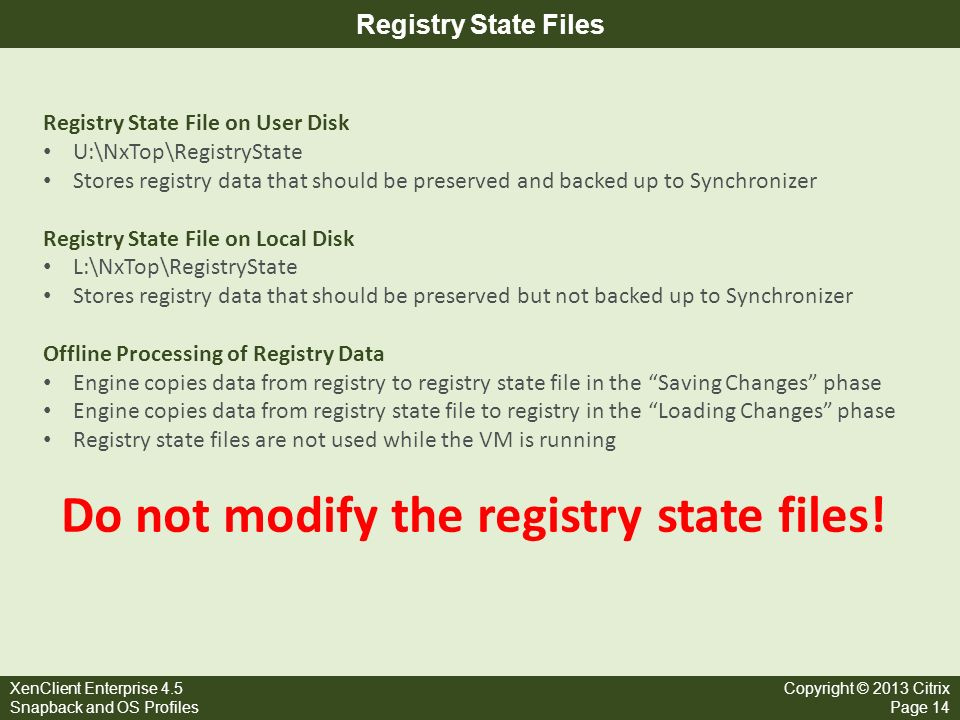 XenClient Enterprise 4.5 Snapback and OS Profiles Copyright © 2013 Citrix Page 14 Registry State Files Registry State File on User Disk U:\NxTop\Regis