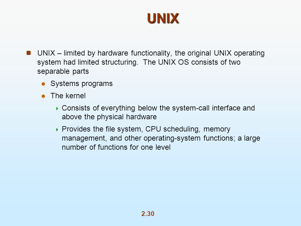 2.30 UNIX UNIX – limited by hardware functionality, the original UNIX operating system had limited structuring.