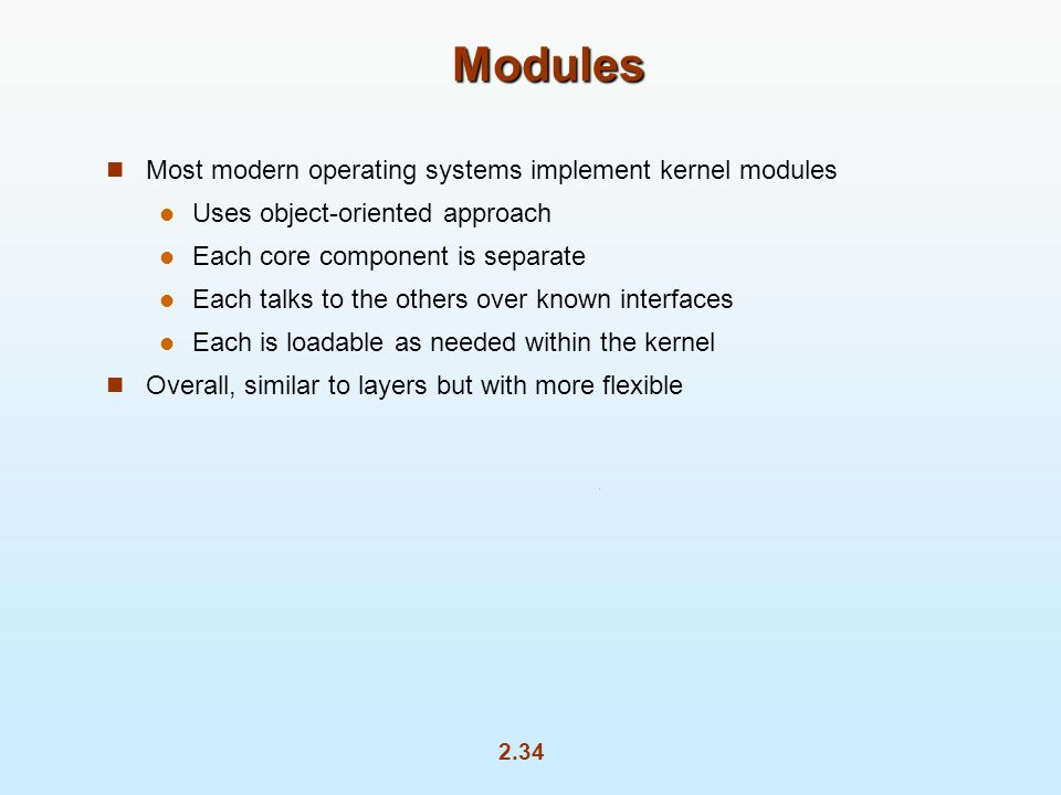 2.34 Modules Most modern operating systems implement kernel modules Uses object-oriented approach Each core component is separate Each talks to the others over known interfaces Each is loadable as needed within the kernel Overall, similar to layers but with more flexible