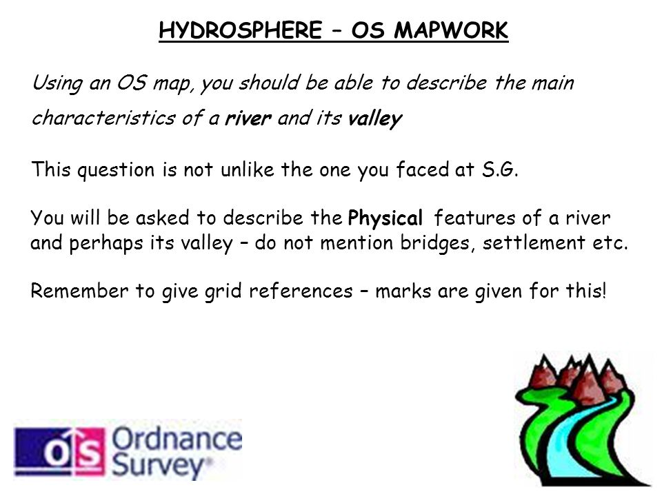 HYDROSPHERE – OS MAPWORK Using an OS map, you should be able to describe the main characteristics of a river and its valley This question is not unlike the one you faced at S.G.