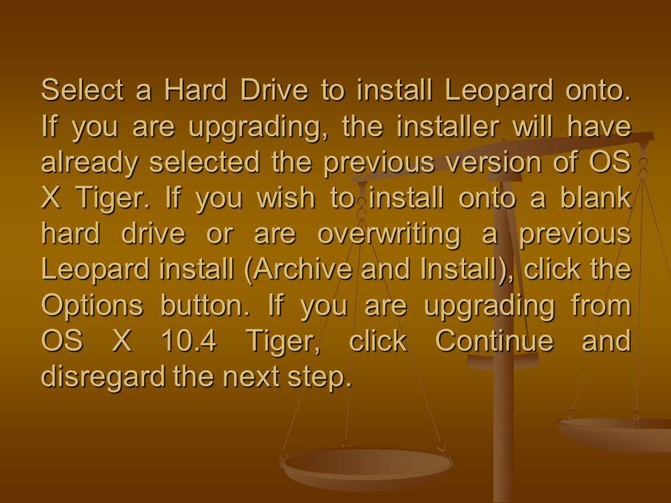 Select a Hard Drive to install Leopard onto. If you are upgrading, the installer will have already selected the previous version of OS X Tiger. If you
