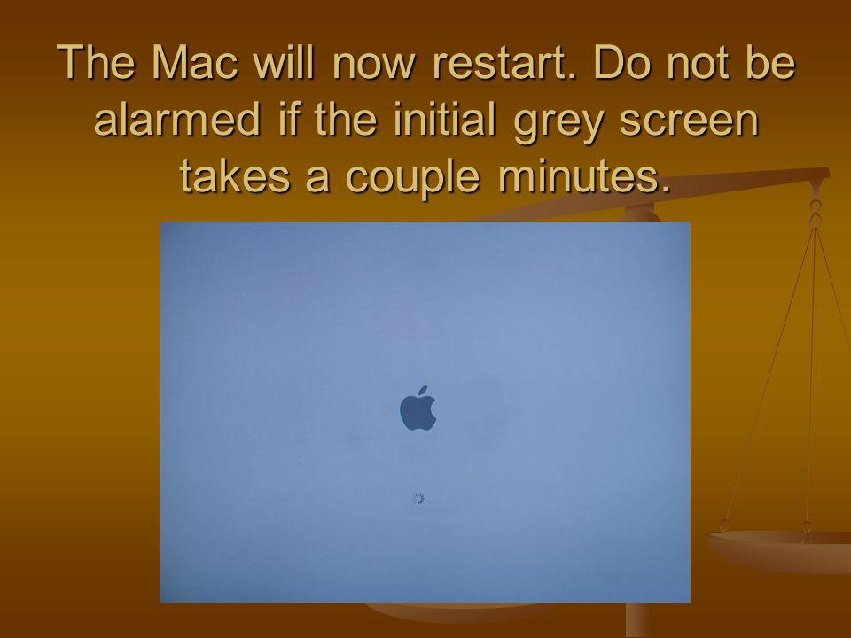 The Mac will now restart. Do not be alarmed if the initial grey screen takes a couple minutes.