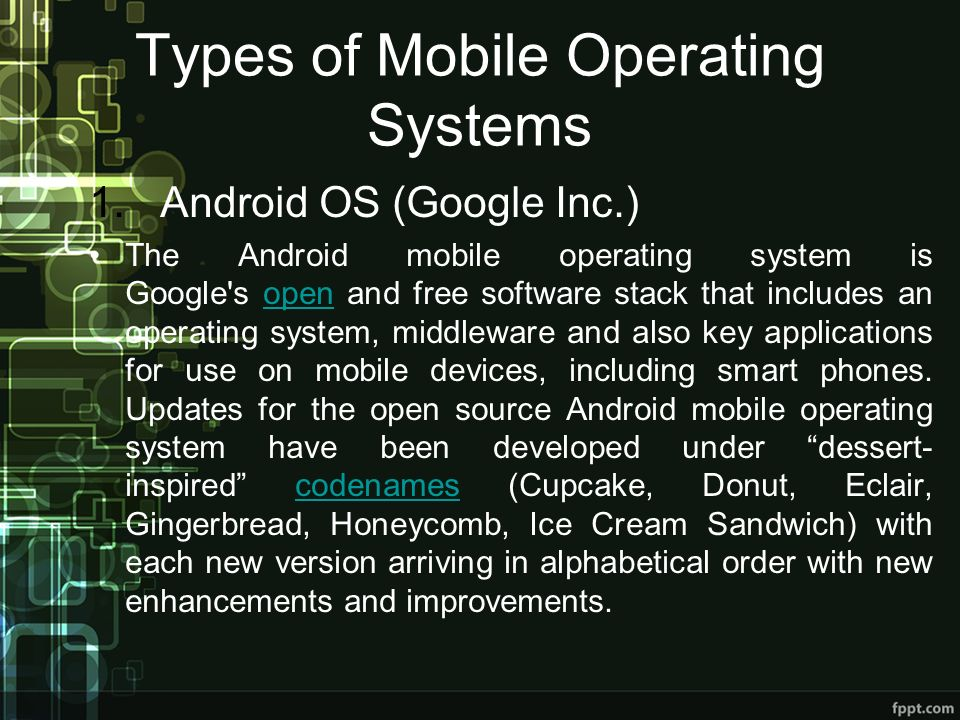 Types of Mobile Operating Systems 1. Android OS (Google Inc.) The Android mobile operating system is Google's open and free software stack that includ