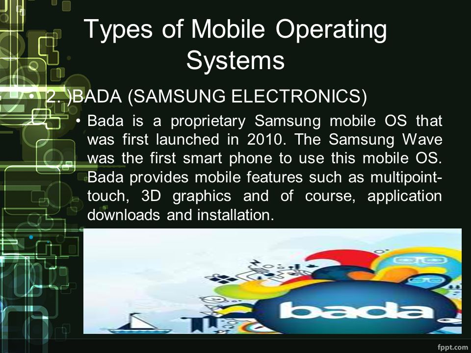 Types of Mobile Operating Systems 2. )BADA (SAMSUNG ELECTRONICS) Bada is a proprietary Samsung mobile OS that was first launched in 2010. The Samsung