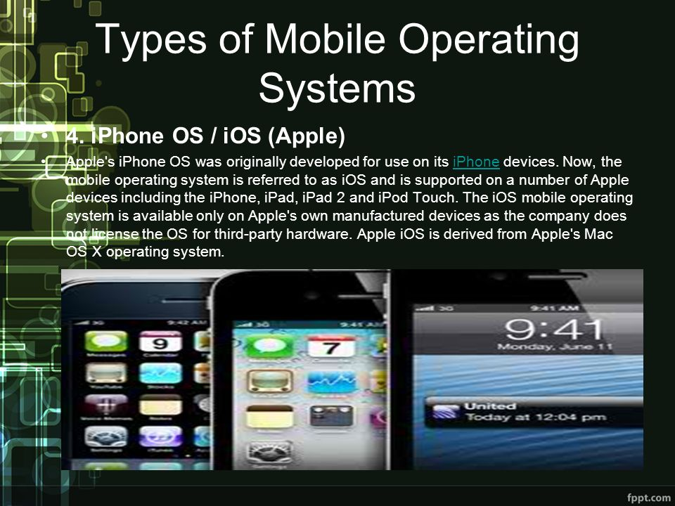 Types of Mobile Operating Systems 4. iPhone OS / iOS (Apple) Apple's iPhone OS was originally developed for use on its iPhone devices. Now, the mobile