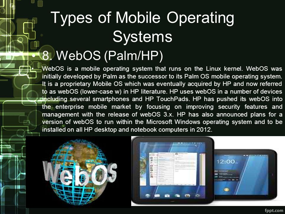Types of Mobile Operating Systems 8. WebOS (Palm/HP) WebOS is a mobile operating system that runs on the Linux kernel. WebOS was initially developed b