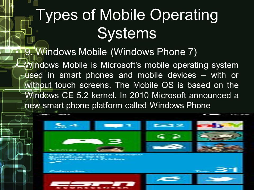 Types of Mobile Operating Systems 9. Windows Mobile (Windows Phone 7) Windows Mobile is Microsoft's mobile operating system used in smart phones and m