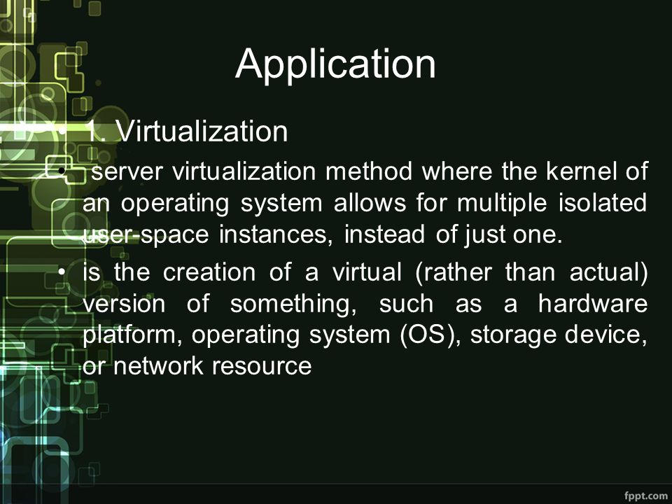 Application 1. Virtualization server virtualization method where the kernel of an operating system allows for multiple isolated user-space instances,