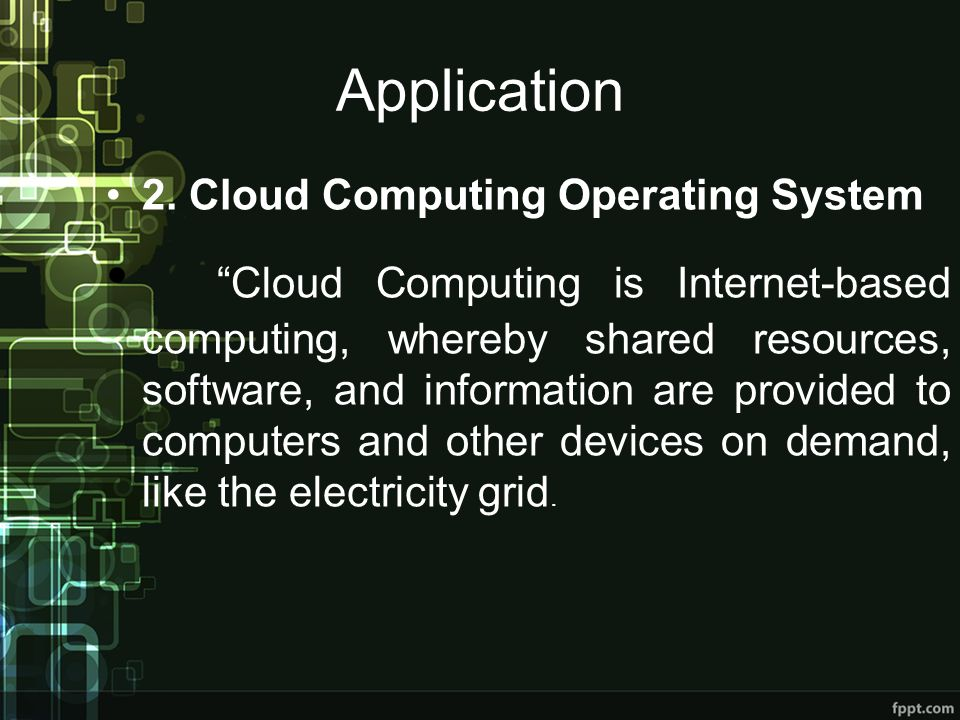 Application 2. Cloud Computing Operating System Cloud Computing is Internet-based computing, whereby shared resources, software, and information are p