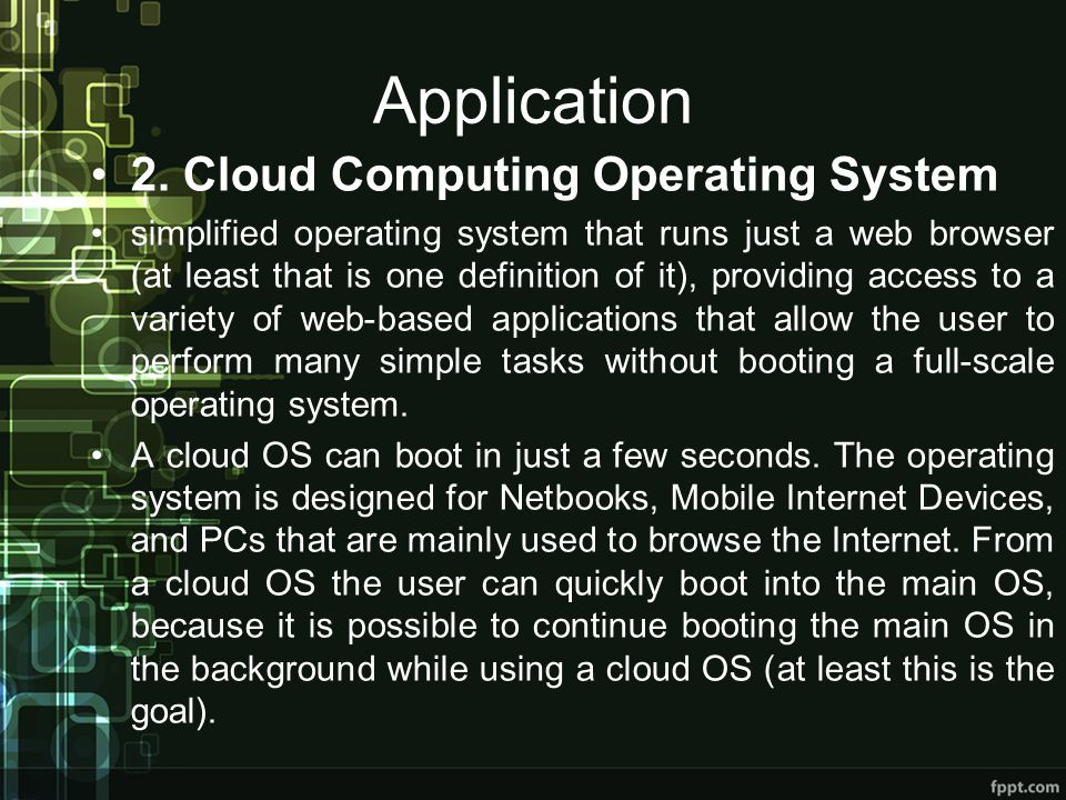 Application 2. Cloud Computing Operating System simplified operating system that runs just a web browser (at least that is one definition of it), prov