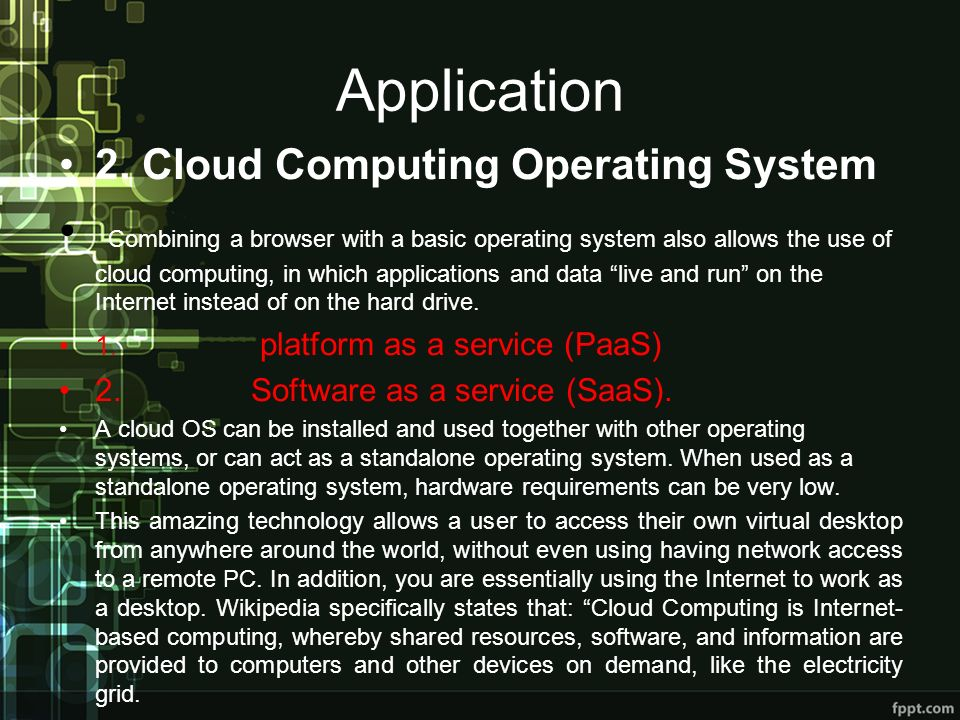 Application 2. Cloud Computing Operating System Combining a browser with a basic operating system also allows the use of cloud computing, in which app