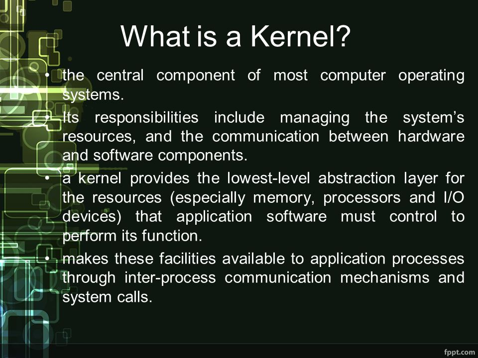 What is a Kernel? the central component of most computer operating systems. Its responsibilities include managing the systems resources, and the commu