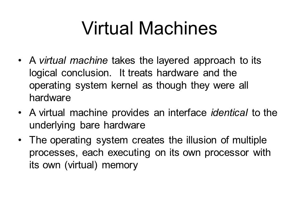 Virtual Machines A virtual machine takes the layered approach to its logical conclusion. It treats hardware and the operating system kernel as though