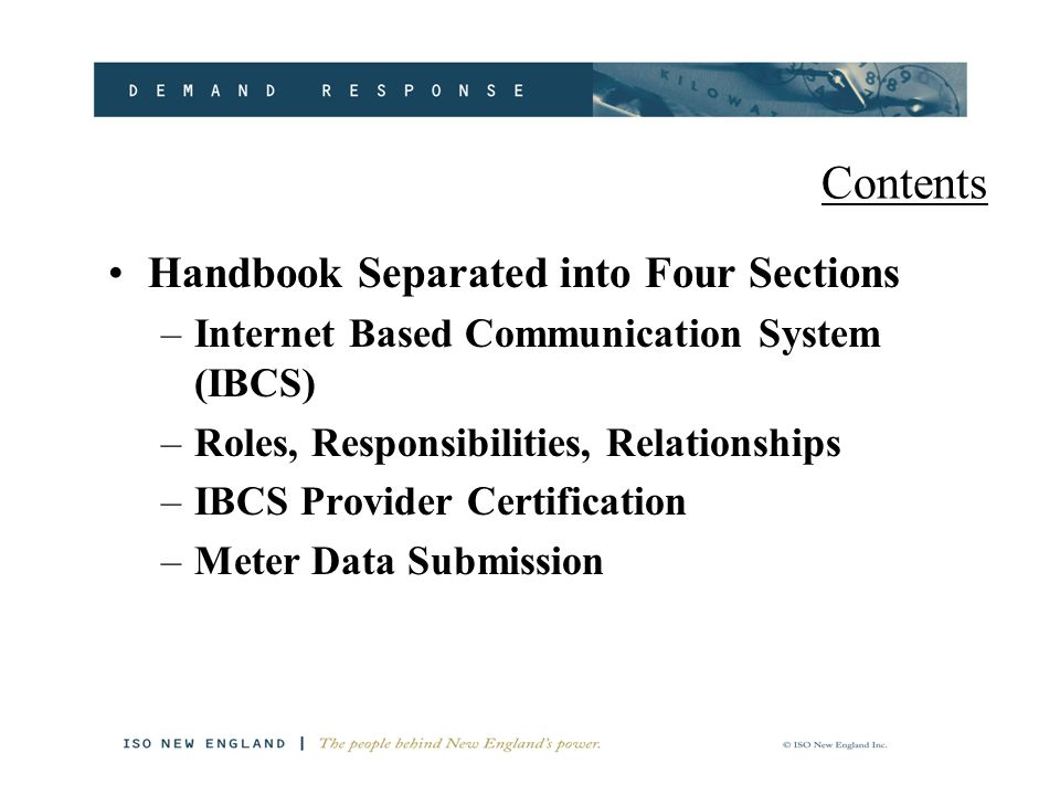 Contents Handbook Separated into Four Sections –Internet Based Communication System (IBCS) –Roles, Responsibilities, Relationships –IBCS Provider Certification –Meter Data Submission