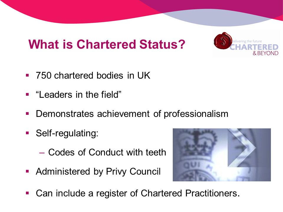 What is Chartered Status? 750 chartered bodies in UK Leaders in the field Demonstrates achievement of professionalism Self-regulating: –Codes of Condu