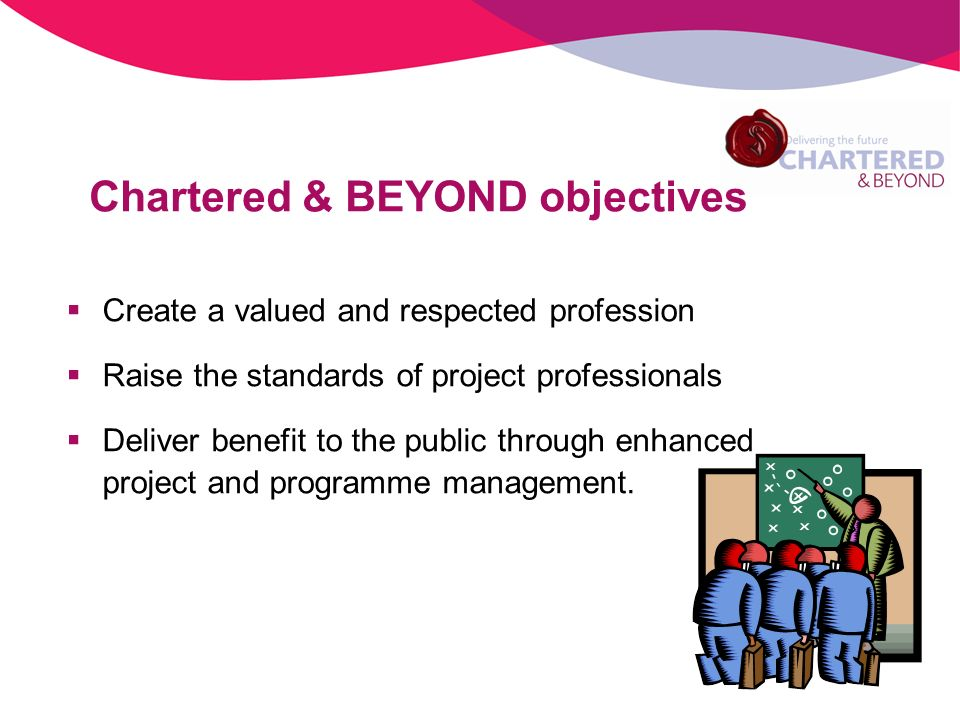 Create a valued and respected profession Raise the standards of project professionals Deliver benefit to the public through enhanced project and progr