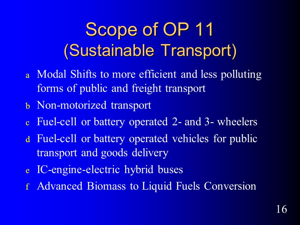 16 Scope of OP 11 (Sustainable Transport) a Modal Shifts to more efficient and less polluting forms of public and freight transport b Non-motorized transport c Fuel-cell or battery operated 2- and 3- wheelers d Fuel-cell or battery operated vehicles for public transport and goods delivery e IC-engine-electric hybrid buses f Advanced Biomass to Liquid Fuels Conversion