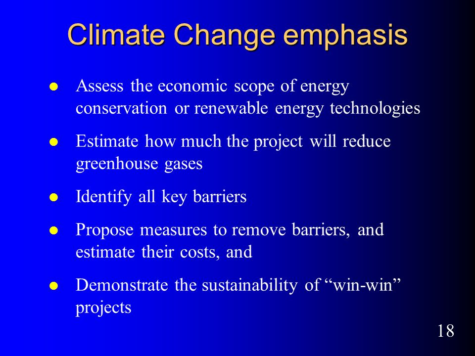 18 Climate Change emphasis l Assess the economic scope of energy conservation or renewable energy technologies l Estimate how much the project will reduce greenhouse gases l Identify all key barriers l Propose measures to remove barriers, and estimate their costs, and l Demonstrate the sustainability of win-win projects