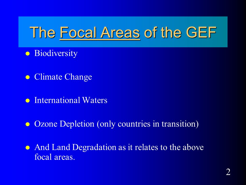 2 The Focal Areas of the GEF l Biodiversity l Climate Change l International Waters l Ozone Depletion (only countries in transition) l And Land Degradation as it relates to the above focal areas.