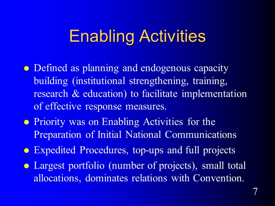 7 Enabling Activities l Defined as planning and endogenous capacity building (institutional strengthening, training, research & education) to facilitate implementation of effective response measures.