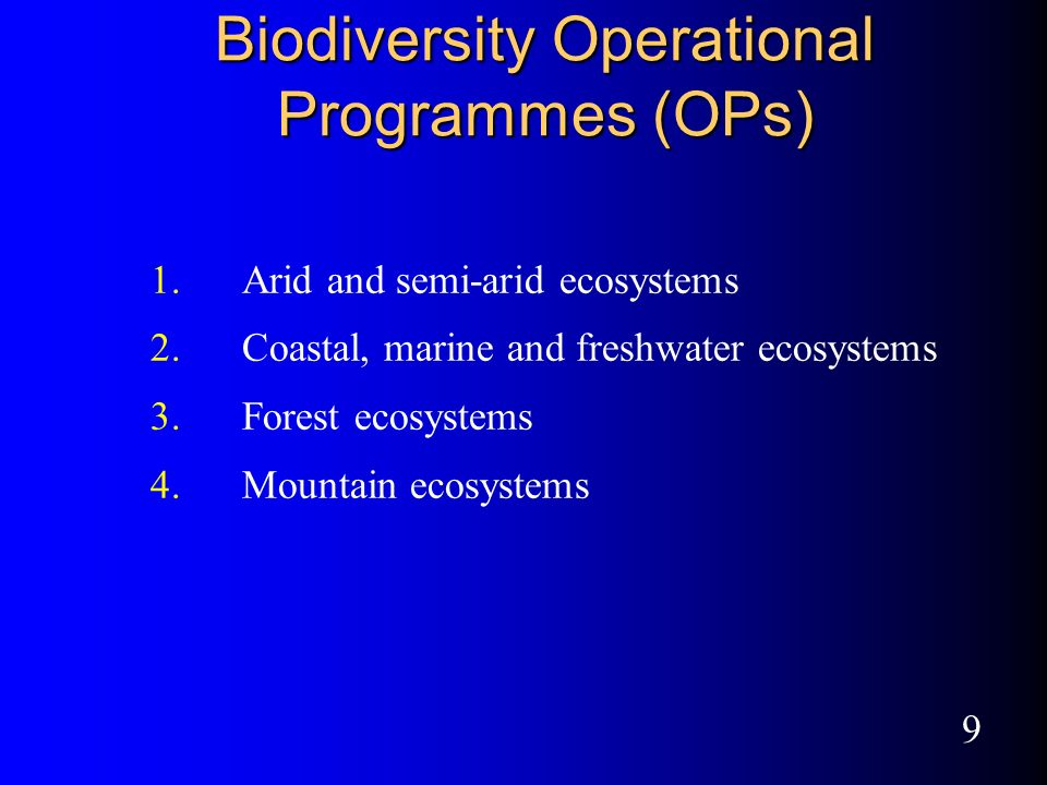 9 Biodiversity Operational Programmes (OPs) 1.Arid and semi-arid ecosystems 2.Coastal, marine and freshwater ecosystems 3.Forest ecosystems 4.Mountain ecosystems