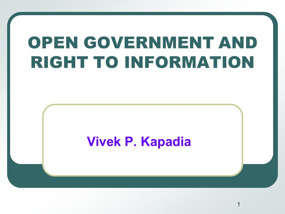 1 OPEN GOVERNMENT AND RIGHT TO INFORMATION Vivek P. Kapadia