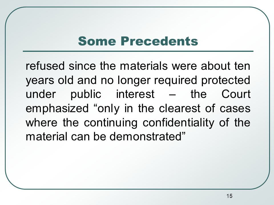 15 Some Precedents refused since the materials were about ten years old and no longer required protected under public interest – the Court emphasized only in the clearest of cases where the continuing confidentiality of the material can be demonstrated