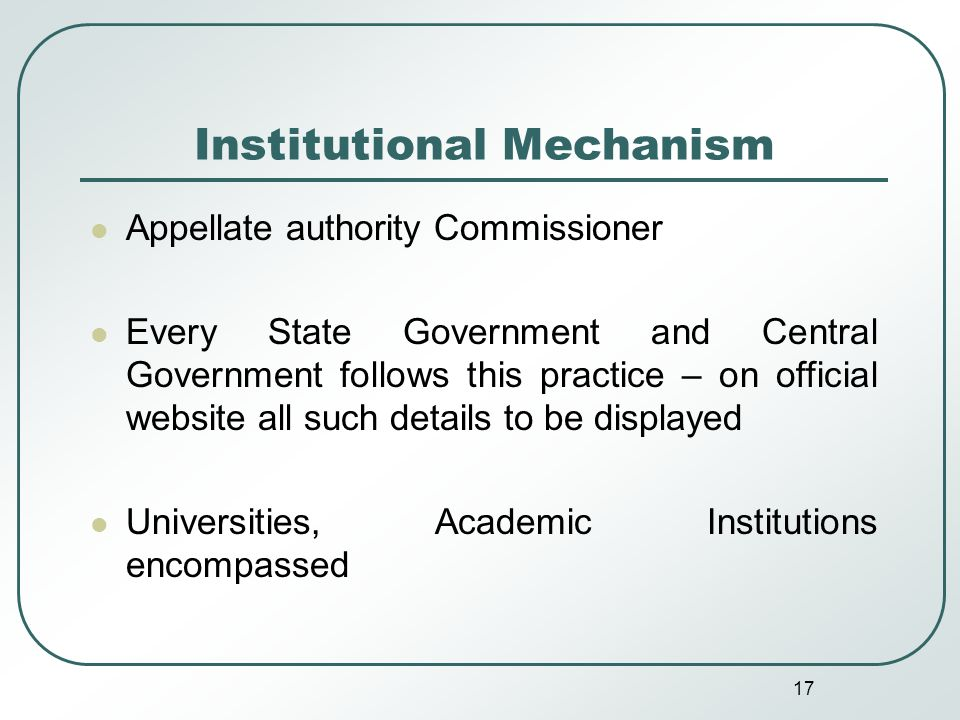 17 Institutional Mechanism Appellate authority Commissioner Every State Government and Central Government follows this practice – on official website all such details to be displayed Universities, Academic Institutions encompassed