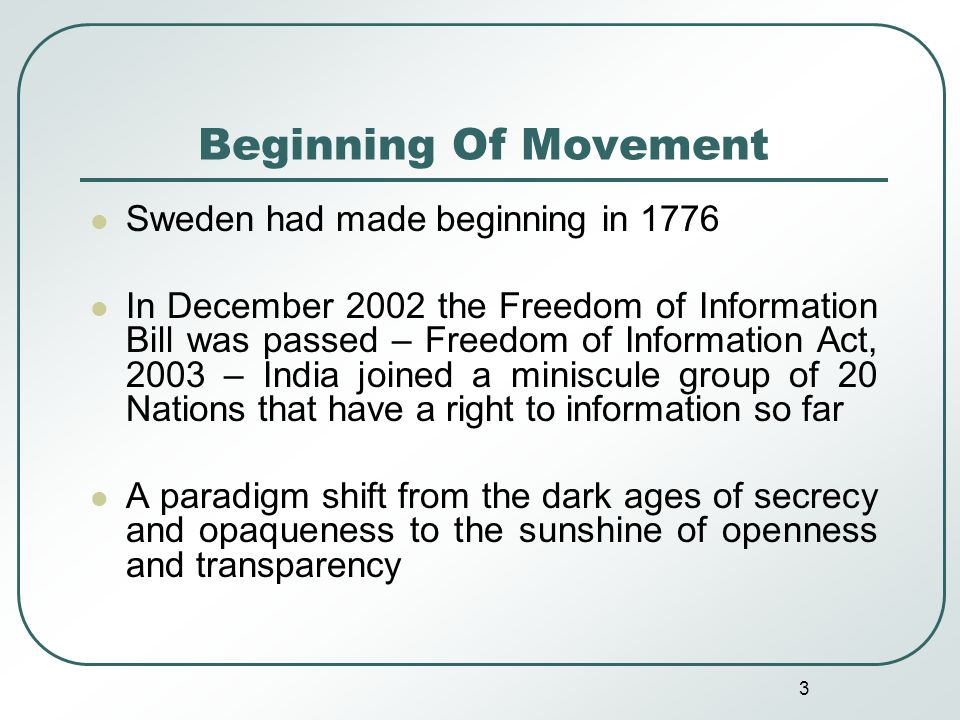 3 Beginning Of Movement Sweden had made beginning in 1776 In December 2002 the Freedom of Information Bill was passed – Freedom of Information Act, 2003 – India joined a miniscule group of 20 Nations that have a right to information so far A paradigm shift from the dark ages of secrecy and opaqueness to the sunshine of openness and transparency