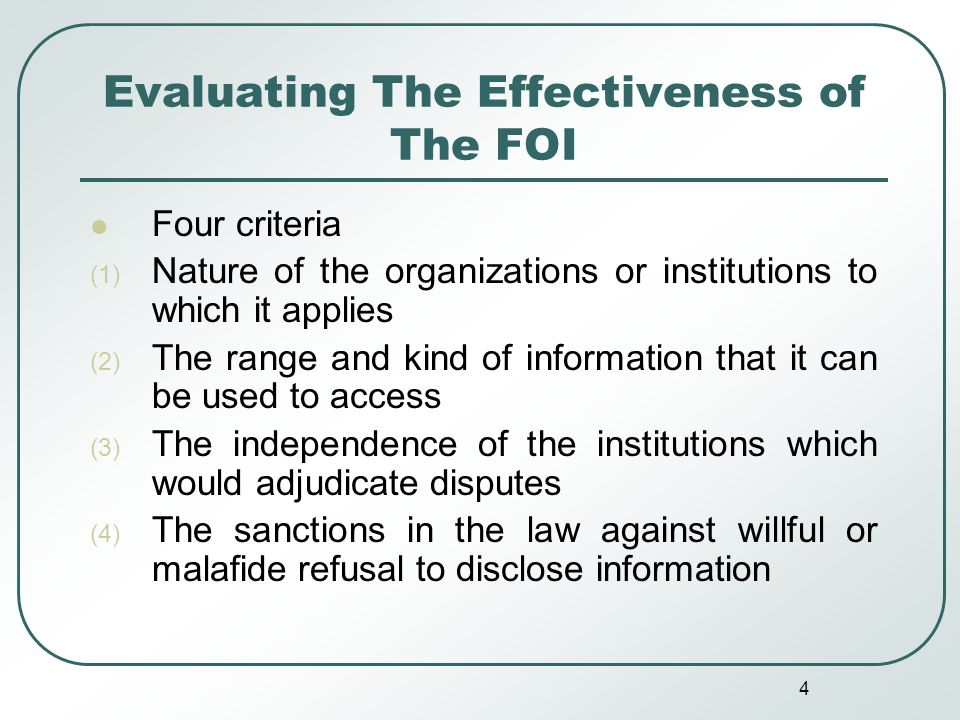 4 Evaluating The Effectiveness of The FOI Four criteria (1) Nature of the organizations or institutions to which it applies (2) The range and kind of information that it can be used to access (3) The independence of the institutions which would adjudicate disputes (4) The sanctions in the law against willful or malafide refusal to disclose information