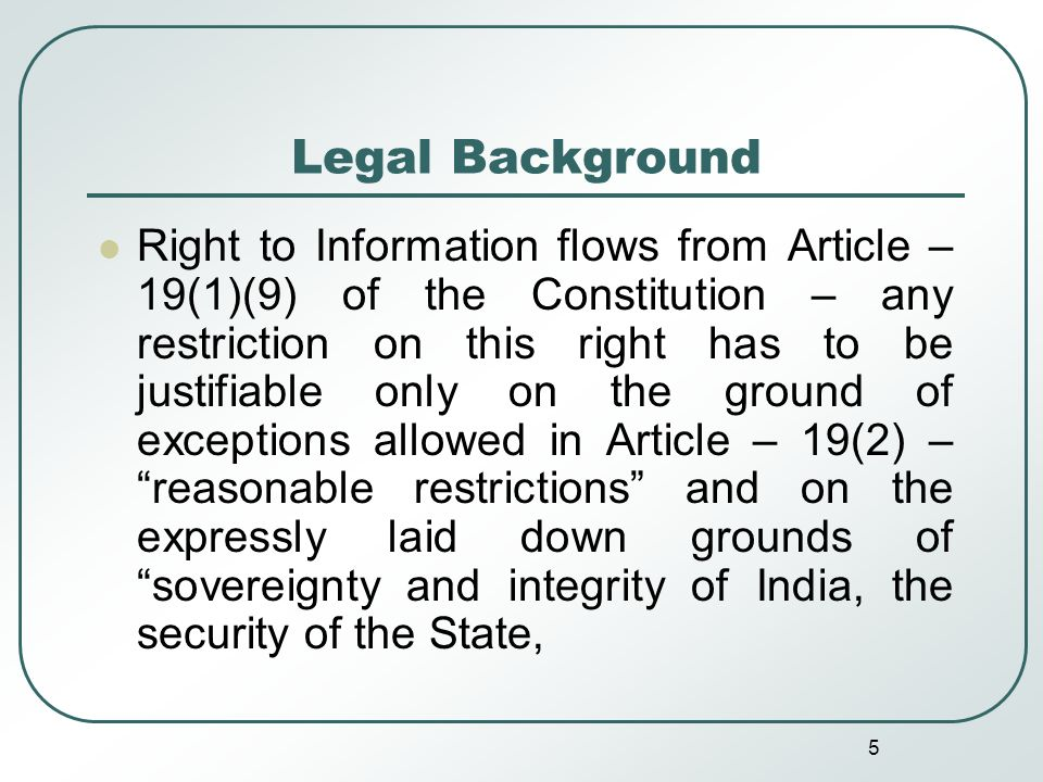 5 Legal Background Right to Information flows from Article – 19(1)(9) of the Constitution – any restriction on this right has to be justifiable only on the ground of exceptions allowed in Article – 19(2) – reasonable restrictions and on the expressly laid down grounds of sovereignty and integrity of India, the security of the State,