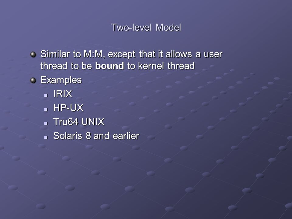 Two-level Model Similar to M:M, except that it allows a user thread to be bound to kernel thread Examples IRIX IRIX HP-UX HP-UX Tru64 UNIX Tru64 UNIX