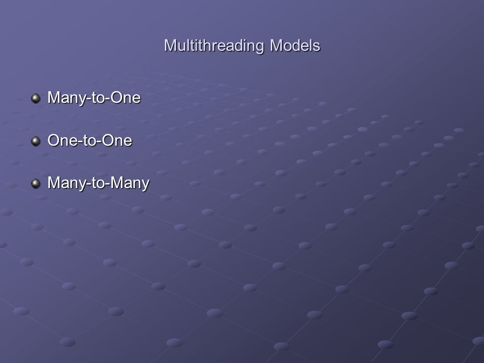 Multithreading Models Many-to-OneOne-to-OneMany-to-Many