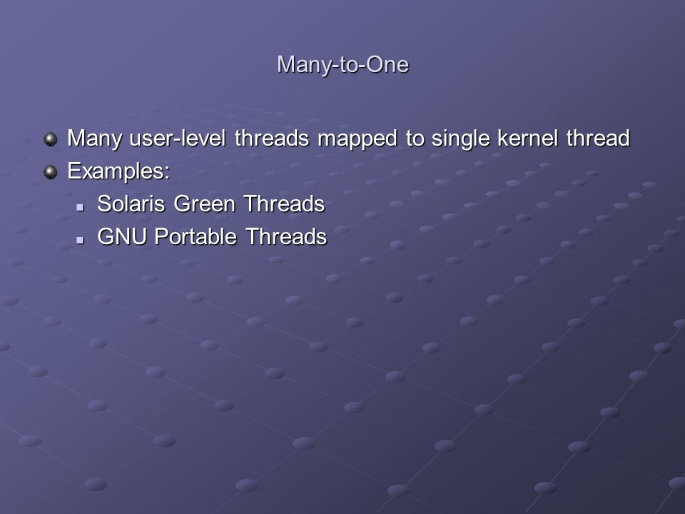Many-to-One Many user-level threads mapped to single kernel thread Examples: Solaris Green Threads Solaris Green Threads GNU Portable Threads GNU Port
