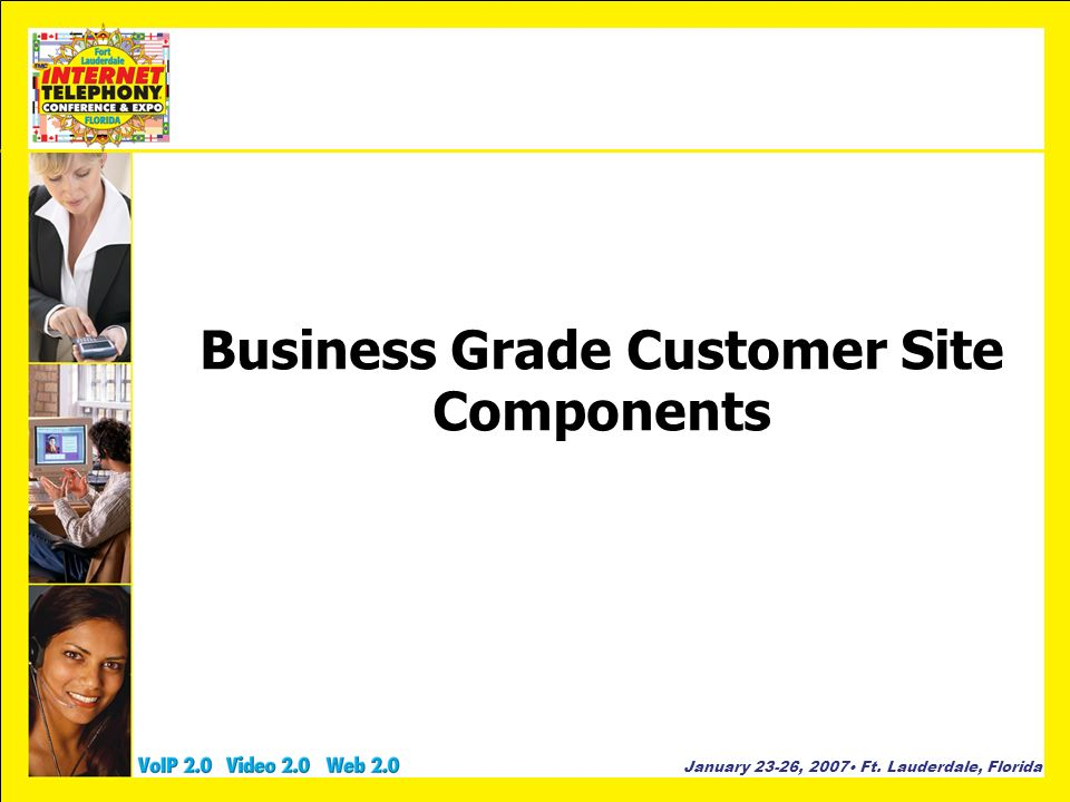 January 23-26, 2007 Ft. Lauderdale, Florida Business Grade Customer Site Components