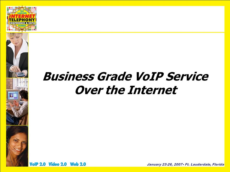 January 23-26, 2007 Ft. Lauderdale, Florida Business Grade VoIP Service Over the Internet