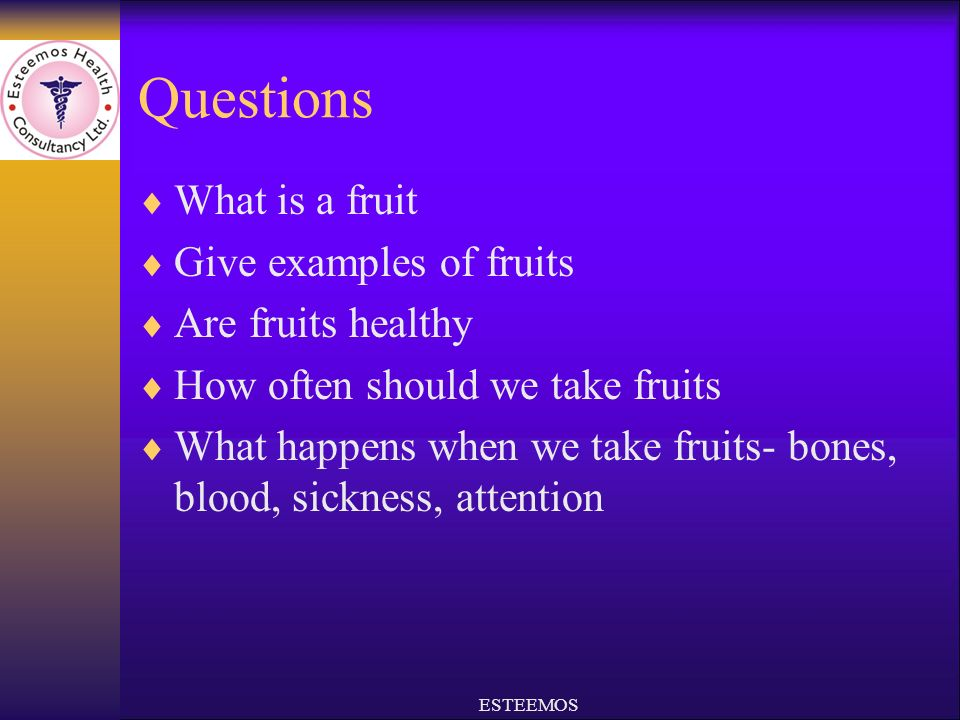 Questions What is a fruit Give examples of fruits Are fruits healthy How often should we take fruits What happens when we take fruits- bones, blood, sickness, attention ESTEEMOS