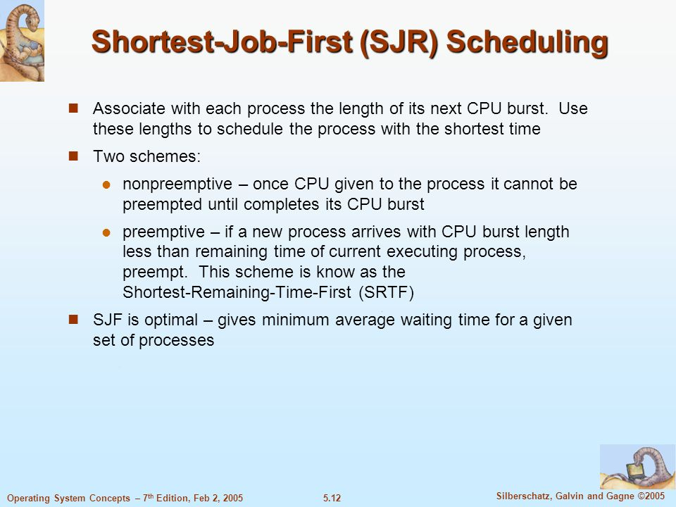 5.12 Silberschatz, Galvin and Gagne ©2005 Operating System Concepts – 7 th Edition, Feb 2, 2005 Shortest-Job-First (SJR) Scheduling Associate with eac