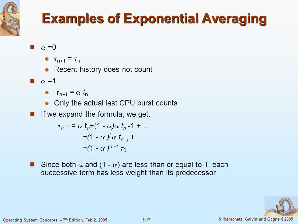5.17 Silberschatz, Galvin and Gagne ©2005 Operating System Concepts – 7 th Edition, Feb 2, 2005 Examples of Exponential Averaging =0 n+1 = n Recent hi