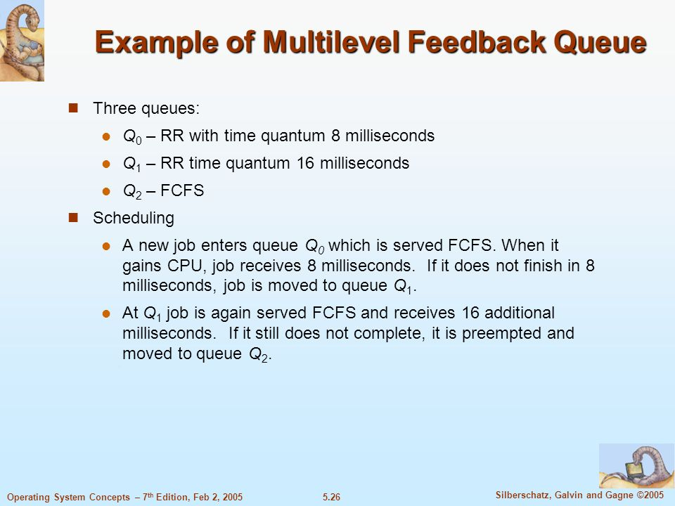 5.26 Silberschatz, Galvin and Gagne ©2005 Operating System Concepts – 7 th Edition, Feb 2, 2005 Example of Multilevel Feedback Queue Three queues: Q 0