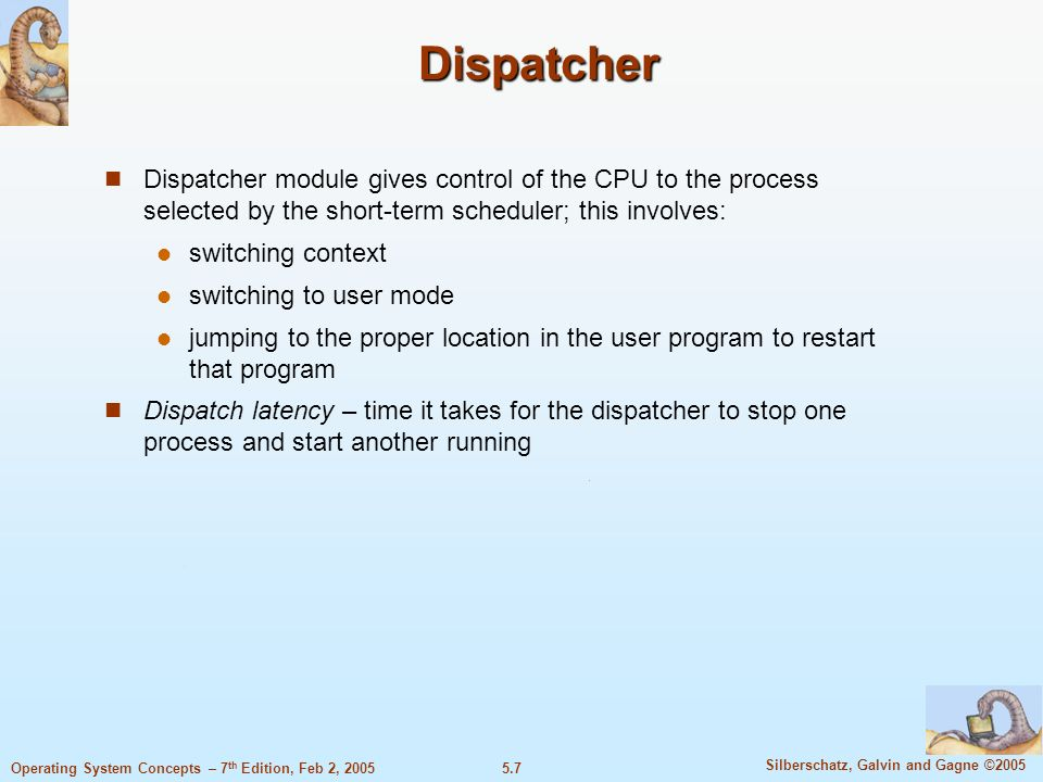 5.8 Silberschatz, Galvin and Gagne ©2005 Operating System Concepts – 7 th Edition, Feb 2, 2005 Scheduling Criteria CPU utilization – keep the CPU as busy as possible Throughput – # of processes that complete their execution per time unit Turnaround time – amount of time to execute a particular process Waiting time – amount of time a process has been waiting in the ready queue Response time – amount of time it takes from when a request was submitted until the first response is produced, not output (for time-sharing environment)