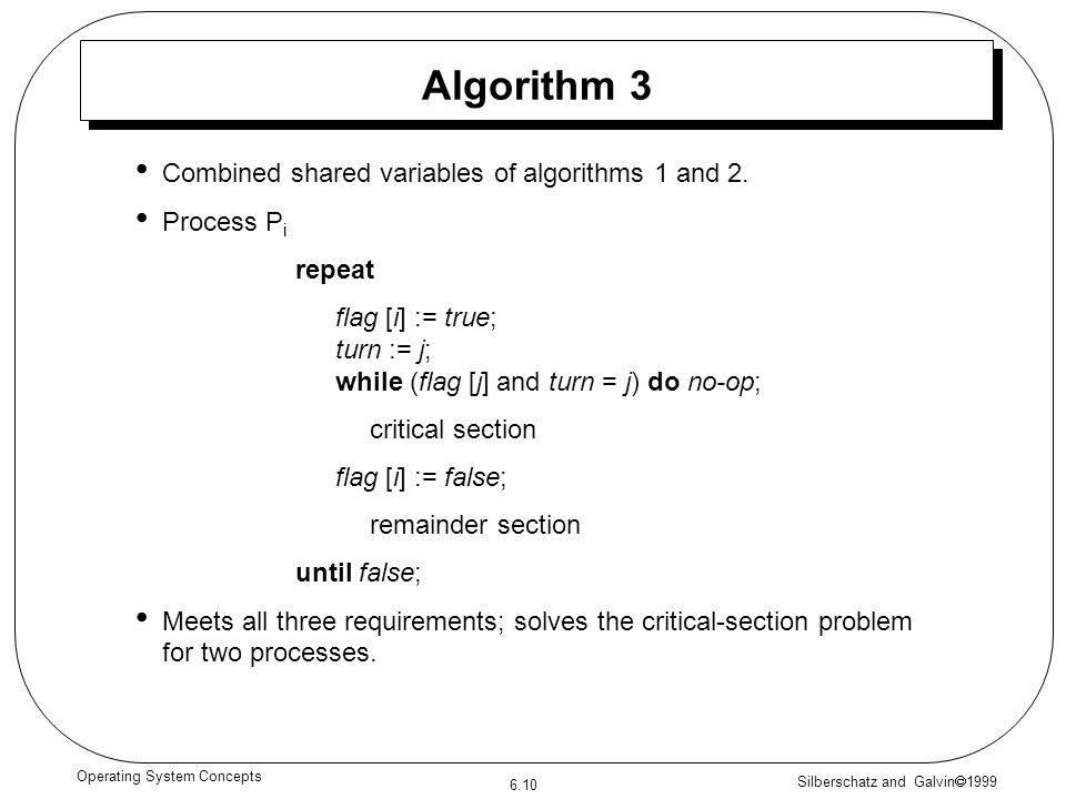 Silberschatz and Galvin 1999 6.10 Operating System Concepts Algorithm 3 Combined shared variables of algorithms 1 and 2. Process P i repeat flag [i] :
